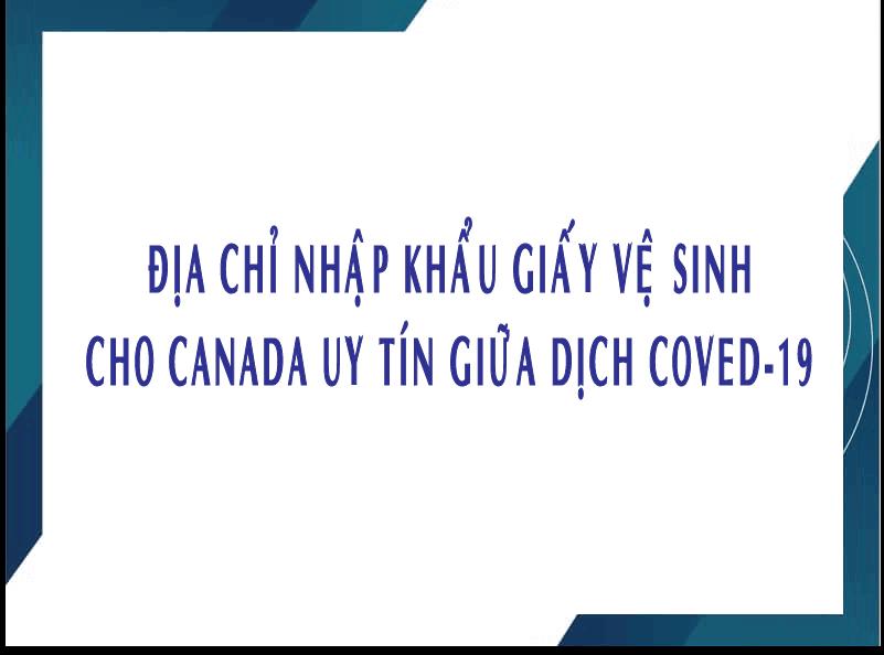 Địa Chỉ Nhập Khẩu Giấy Vệ Sinh Cho Canada Uy Tín Giữa Dịch Covid-19